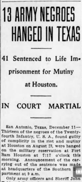 """""""13 Army Negroes Hanged in Texas: 41 Sentenced to Life Imprisonment for Mutiny at Houston,"""" Tuesday, December 11, 1917  This headline refers to the outcome of a trial following the Houston riot of 1917. On August 23, 1917, two Houston police officers stormed the home of a Black family, allegedly looking for someone in the neighborhood. The officers assaulted a woman in the house, then dragged her into the street in full view of her five small children...."""