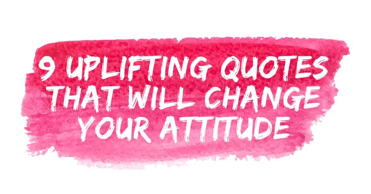 These nine uplifting quotes will help lift you back up when you are feeling blue. #attitude #changeyourattitude #inspirationalquotes