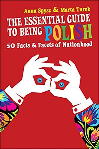 The Essential Guide to Being Polish: 50 Facts & Facets of Nationhood: Anna Spysz, Marta Turek, Lech Walesa: 9780985062309: Amazon.com: Books
