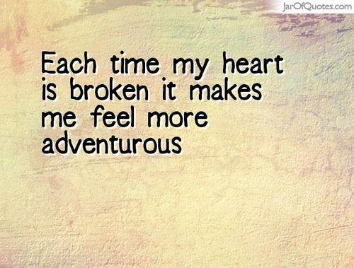 Each time my heart is broken it makes me feel more adventurous