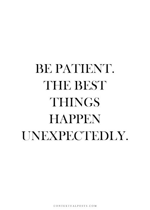 Be patient. The best things happen unexpectedly