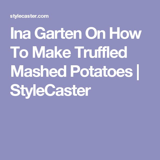 Ina Garten On How To Make Truffled Mashed Potatoes     StyleCaster