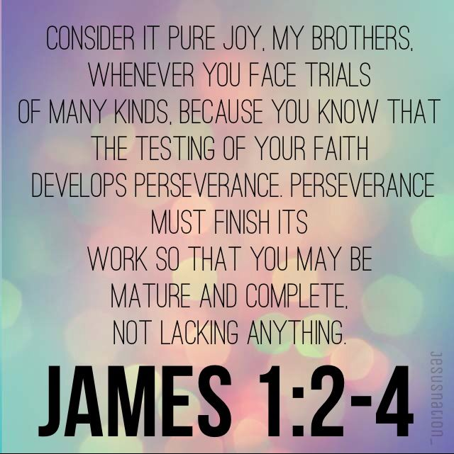 James 1:2-4 Consider it pure joy, my brothers, whenever ...