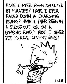 "Calvin and Hobbes QUOTE OF THE DAY (DA): ""Have I ever been abducted by pirates? Have I ever faced down a charging rhino? Have I ever been in a shoot-out, or on a bombing raid? NO! I never get to have adventures!"" -- Calvin/Bill Watterson"