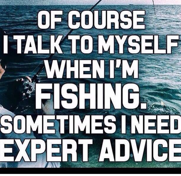 Of course I talk to myself when I'm fishing. Sometimes I need expert advice
