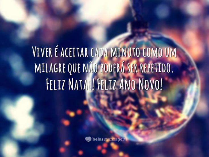 Viver é aceitar cada minuto como um milagre que não poderá ser repetido. Feliz Natal! Feliz Ano Novo!