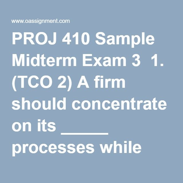 PROJ 410 Sample Midterm Exam 3  1. (TCO 2) A firm should concentrate on its _____ processes while outsourcing its _____ processes.  2. (TCO 3) What activities is the contract administrator responsible for in a contract situation? What about the project manager?  3. (TCO 4) What is the difference between the Cost-Plus-Fixed Fee (CPFF) and the Cost-Plus-Incentive Fee (CPIF) contract structures?  4. (TCO 5) To assess the impact of a contract on both the buyer and seller, an analysis of…