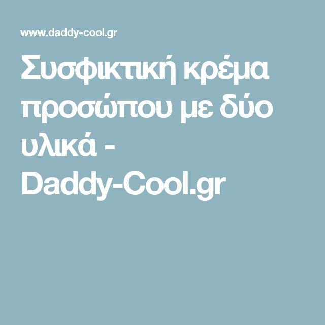Συσφικτική κρέμα προσώπου με δύο υλικά - Daddy-Cool.gr