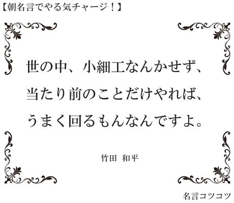 世の中、小細工なんかせず、 当たり前のことだけやれば、 うまく回るもんなんですよ。 竹田 和平