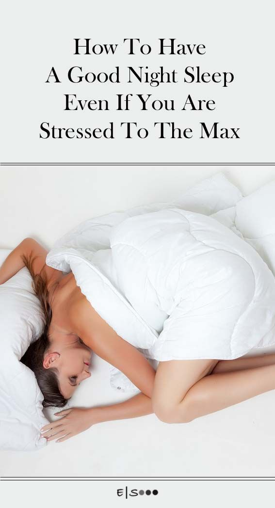 How To Have A Good Night Sleep Even If You Are Stressed To The Max