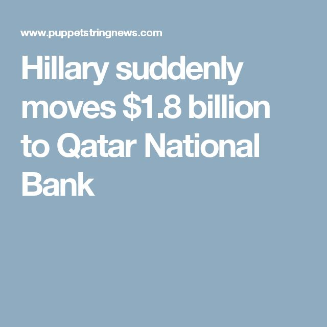 10/16/16 - Hillary suddenly moves $1.8 billion to Qatar National Bank