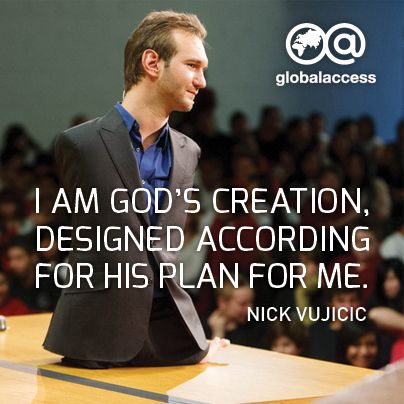 """I am God's creating, designed according for His plan for me."" —Nick Vujicic"