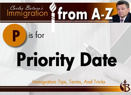 P is for Priority Date.  A priority date is like an invisible ticket. Once a person applies for a green card, they are given a date when the filing is received by immigration authorities.   When visas are available for cases with that date, the immigrant can file documents to complete adjustment of status or consular processing.