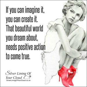 If you can imagine it, you can create it. That beautiful world you dream about, needs positive action to come true. ~Leon Brown..._More fantastic quotes on: https://www.facebook.com/SilverLiningOfYourCloud  _Follow my Quote Blog on: http://silverliningofyourcloud.wordpress.com/