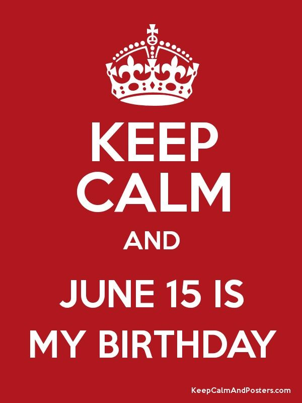 KEEP CALM AND JUNE 15 IS MY BIRTHDAY