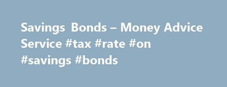 Savings Bonds – Money Advice Service #tax #rate #on #savings #bonds http://idaho.remmont.com/savings-bonds-money-advice-service-tax-rate-on-savings-bonds/  # Savings Bonds Savings Bonds are interest paying deposit products offered by banks and building societies and occasionally National Savings and Investments (NS I) for a set term. A bond of this type is really a fixed term loan from you to the provider (the bond issuer) usually in return for a higher interest rate than you may get from…