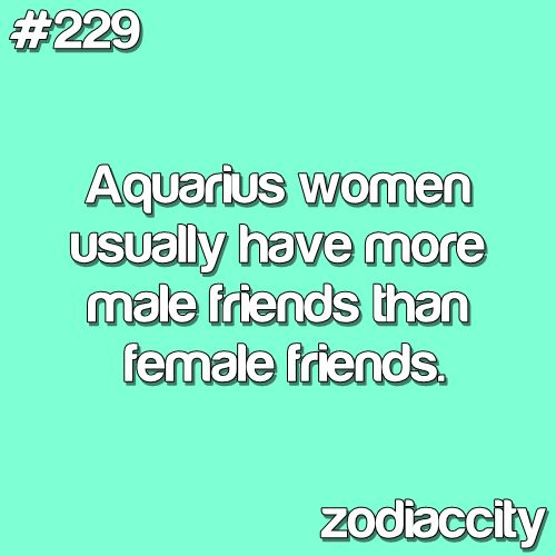 #229.Aquarius women usually have more male friends than female friends.Couldn't be more true:)