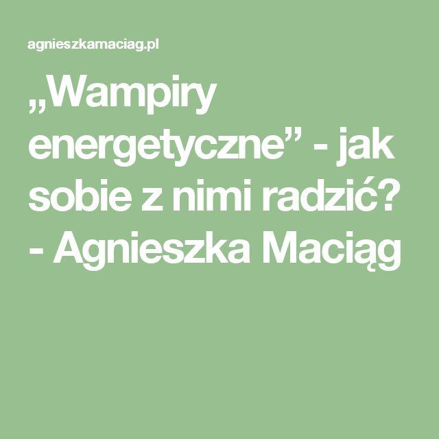 """""""Wampiry energetyczne"""" - jak sobie z nimi radzić? - Agnieszka Maciąg"""