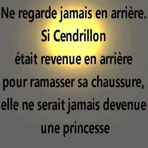 Ne regarde jamais en arrière. Si Cendrillon était revenue en arrière pour ramasser sa chaussure, elle ne serait jamais devenue une princesse.