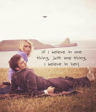 The Doctor and Rose Tyler... I want someone to believe in me like that... The fact that it's David Tennant would be a bonus