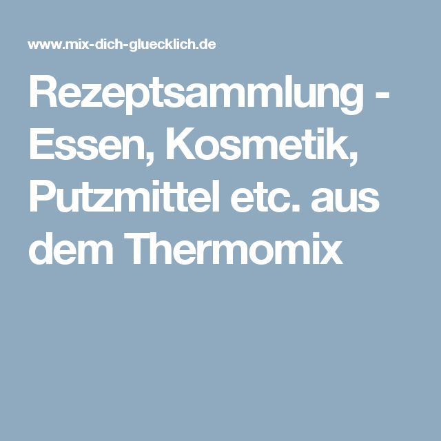 Rezeptsammlung - Essen, Kosmetik, Putzmittel etc. aus dem Thermomix