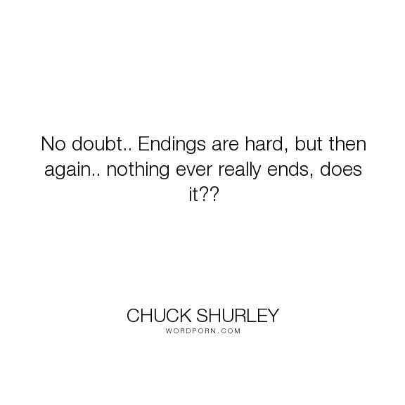 """Chuck shurley - """"No doubt.. Endings are hard, but then again.. nothing ever really ends, does it??..."""". supernatural"""