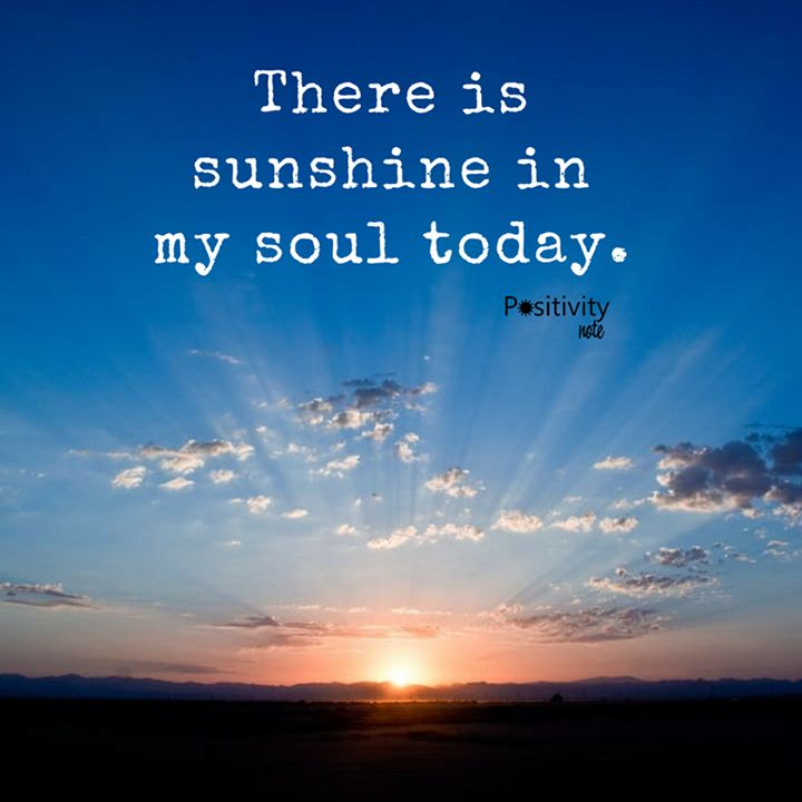 There is sunshine in my soul today. #positivitynote #upliftingyourspirit
