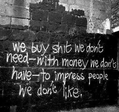 Classic Fight Club quote. We buy shit we don't need- with money we don't have to impress people we don't like. Brad Pitt