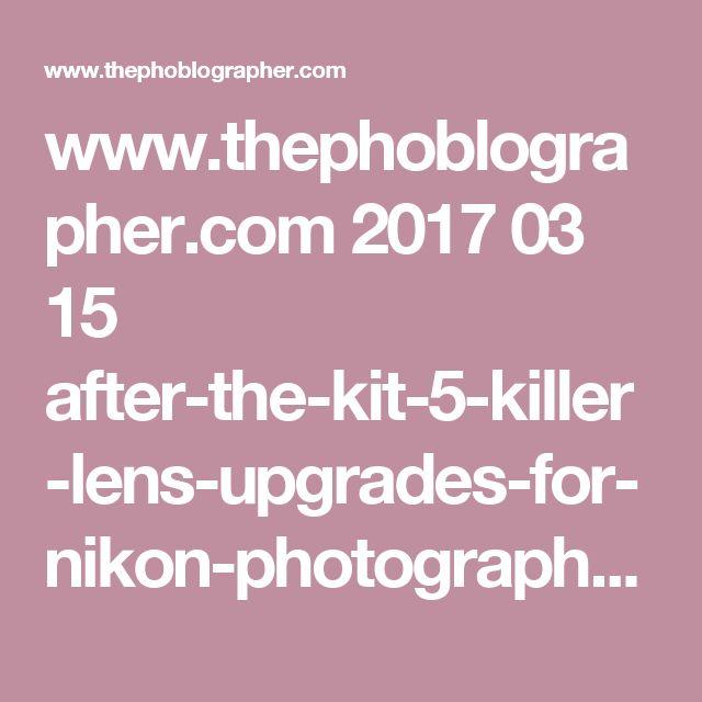 www.thephoblographer.com 2017 03 15 after-the-kit-5-killer-lens-upgrades-for-nikon-photographers