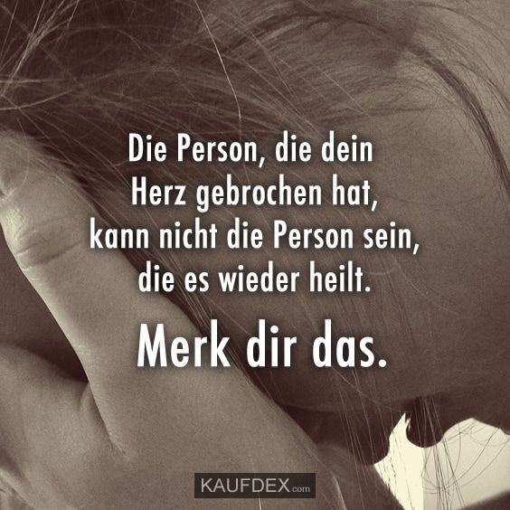 Die Person, die dein Herz gebrochen hat, kann nicht die Person sein, die es wieder heilt. Merk dir das.