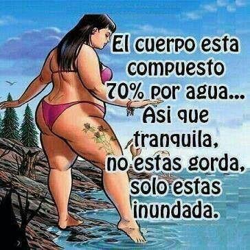 Recuerden chicas no estamos gordas solo inundadas ok.