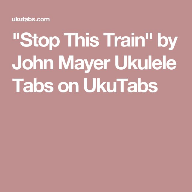 """Stop This Train"" by John Mayer Ukulele Tabs on UkuTabs"