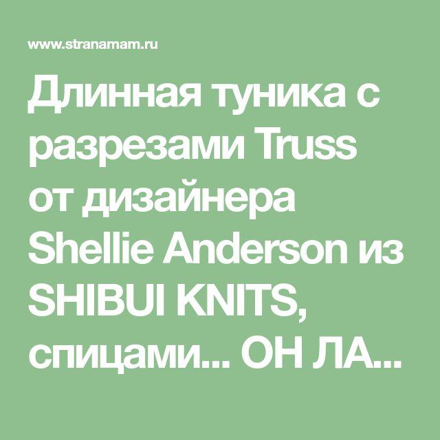 Длинная туника с разрезами Truss от дизайнера Shellie Anderson из SHIBUI KNITS, спицами... ОН ЛАЙН - Вяжем вместе он-лайн - Страна Мам