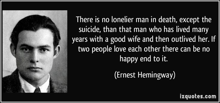 There is no lonelier man in death, except the suicide, than that man who has lived many years with a good wife and then outlived her. If two people love each other there can be no happy end to it.  - Ernest Hemingway
