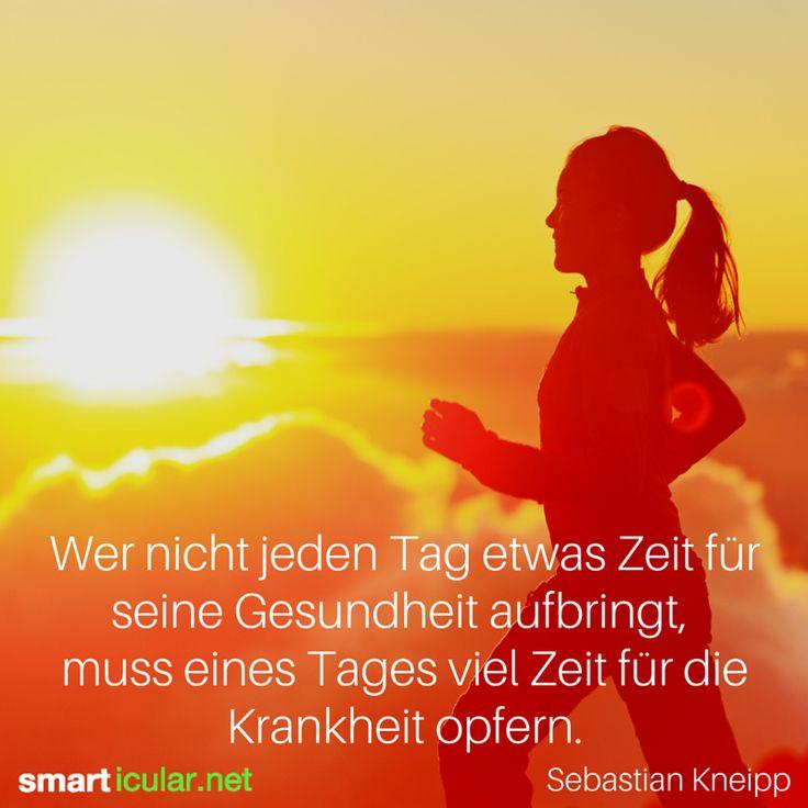 Wahre Worte - Wer nicht jeden Tag etwas Zeit für seine Gesundheit aufbringt, muss eines Tages viel Zeit für die Krankheit opfern. - Sebastian Kneipp