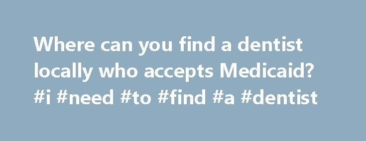 Where can you find a dentist locally who accepts Medicaid? #i #need #to #find #a #dentist http://dental.remmont.com/where-can-you-find-a-dentist-locally-who-accepts-medicaid-i-need-to-find-a-dentist-2/  #i need to find a dentist # Where can you find a dentist locally who accepts Medicaid? Quick Answer To determine if a local dentist accepts Medicaid, a patient can simply call the dentist and ask if they accept it, or the patient can visit their state's Medicaid website and search for…