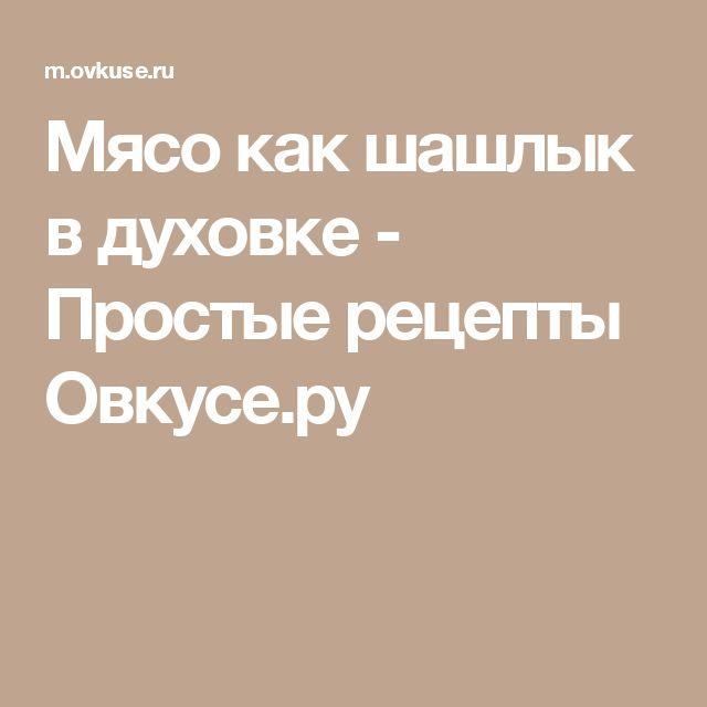 Мясо как шашлык в духовке - Простые рецепты Овкусе.ру