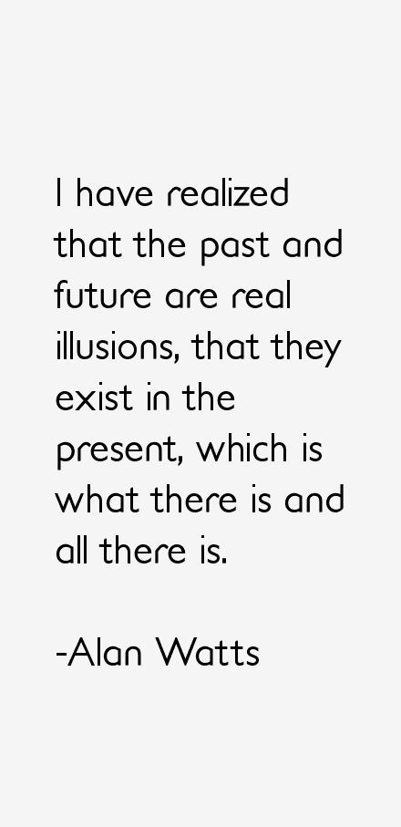 """""""I have realized that the past and future are real illusions, that they exist in the present, which is what there is and all there is."""" -Alan Watts"""
