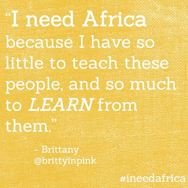 """I need Africa because I have so little to teach these people and so much to learn from them."" - Brittany  #ineedafrica"