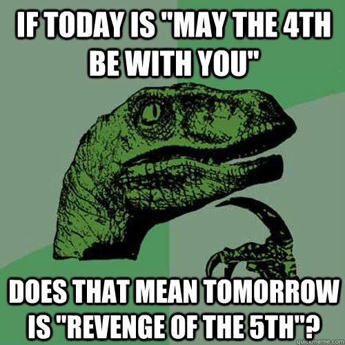 "Star Wars Day: If today is ""May the 4th be with you,"" does that mean tomorrow is ""revenge of the 5th""?"