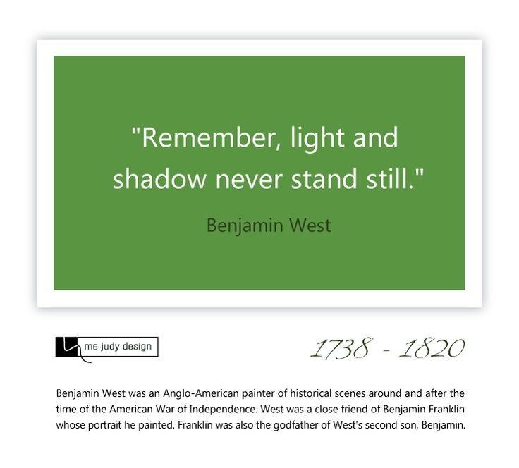 """""""Remember, light and shadow never stand still."""" So true!! - Benjamin West 1738 - 1820 (close friend of Benjamin Franklin)"""