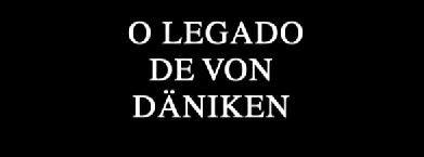 Alienígenas do Passado: O Legado de Von Daniken » OVNI Hoje!