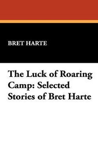 The Luck of Roaring Camp: Selected Stories of Bret Harte, by Bret Harte (Paperback)