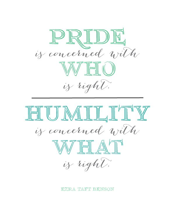 Pride is concerned with who is right.  Humility is concerned with what is right.  Ezra Taft Benson