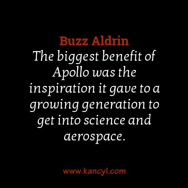 """The biggest benefit of Apollo was the inspiration it gave to a growing generation to get into science and aerospace."", Buzz Aldrin"