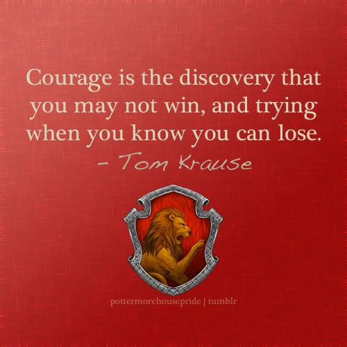 Gryffindor Pride | Courage is the discovery that you may not win, and trying when you know you can lose.  | Tom Krause
