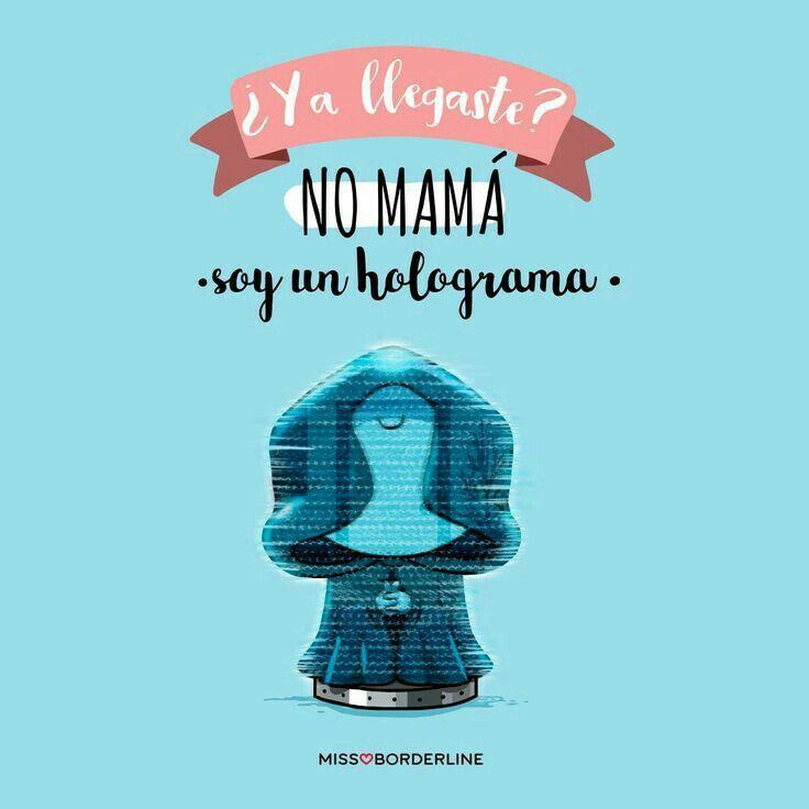 Ya llegaste?  No mamá, soy un holograma.