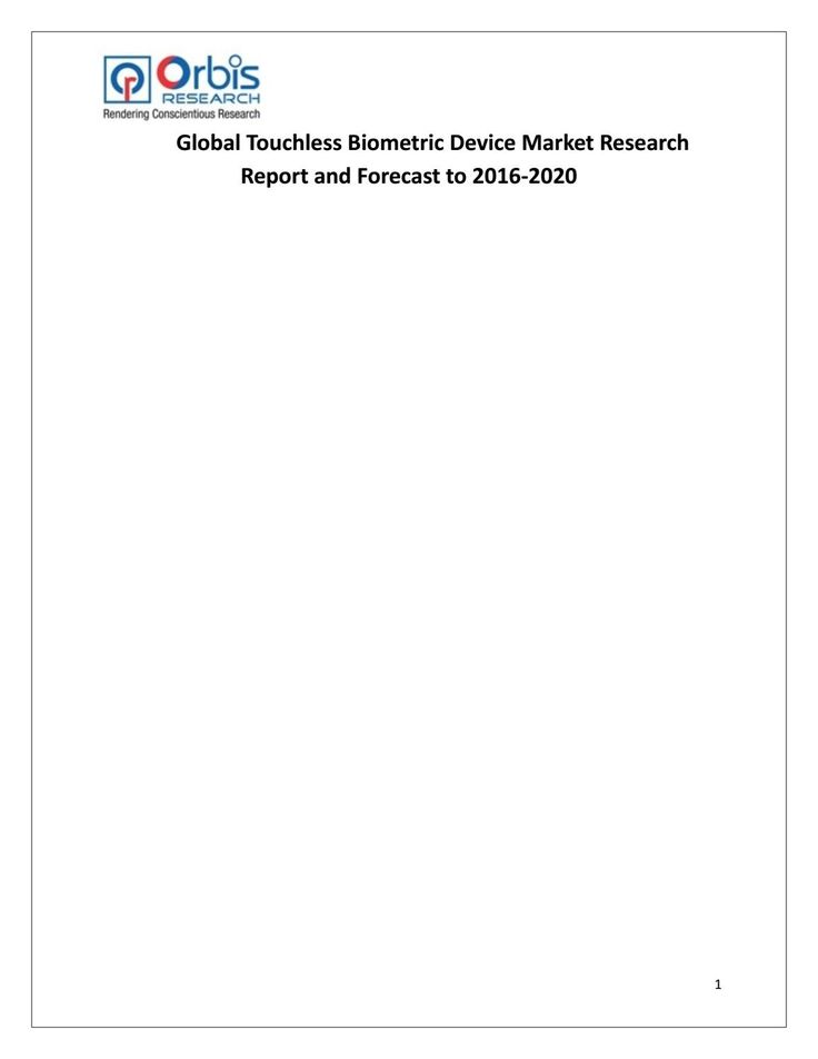 The report includes six parts, dealing with: 1.) basic information; 2.) the Asia Touchless Biometric Device industry.  3.) the North American Touchless Biometric Device industry; 4.) the European Touchless Biometric Device industry; 5.) market entry and investment feasibility; and 6.) the report conclusion.  Browse the complete report @ http://www.orbisresearch.com/reports/index/global-touchless-biometric-device-market-research-report-and-forecast-to-2016-2020 .