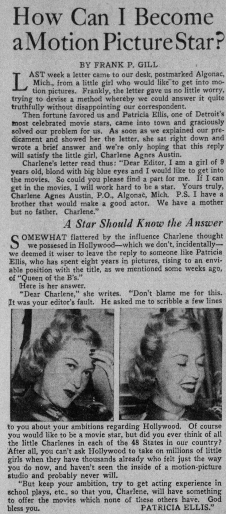 Letter to the Editor of the Detroit Free Press written by 9-year-old Charlene Austin of Algonac, Michigan :  How Do I Become a Movie Star?  Patricia Ellis, a Detroit native, responds (Part I).  Reading between the lines of Pat's response you get a glimpse of how competitive Hollywood had become by 1939, considered by many to be the Golden Age of Hollywood's most golden year. (Detroit Free Press, 28 July 1940, p.30, Detroit, Michigan).