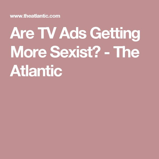 Are TV Ads Getting More Sexist? - The Atlantic